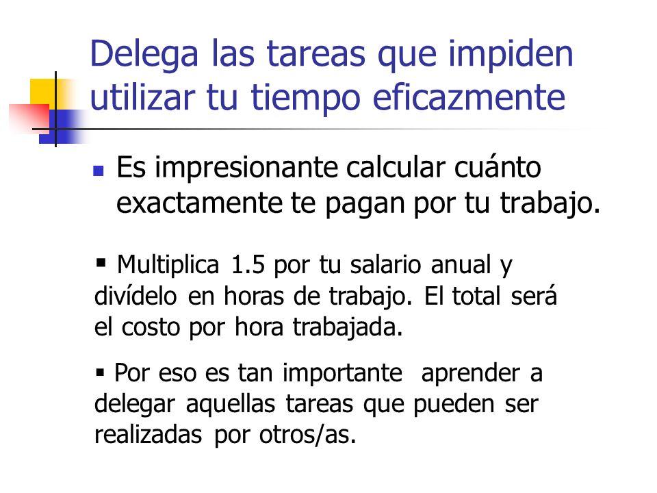 Delega las tareas que impiden utilizar tu tiempo eficazmente Es impresionante calcular cuánto exactamente te pagan por tu trabajo. Multiplica 1.5 por