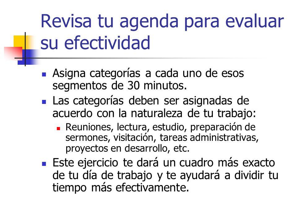 Revisa tu agenda para evaluar su efectividad Asigna categorías a cada uno de esos segmentos de 30 minutos. Las categorías deben ser asignadas de acuer