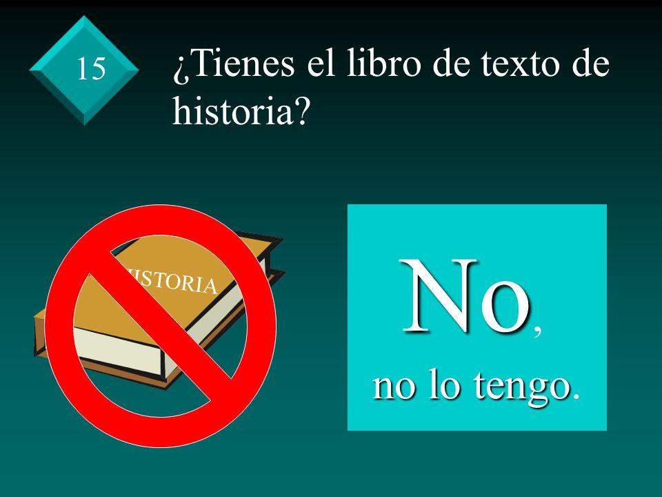 ¿Tienes el libro de texto de historia? No, no lo tengo no lo tengo. 15 HISTORIA