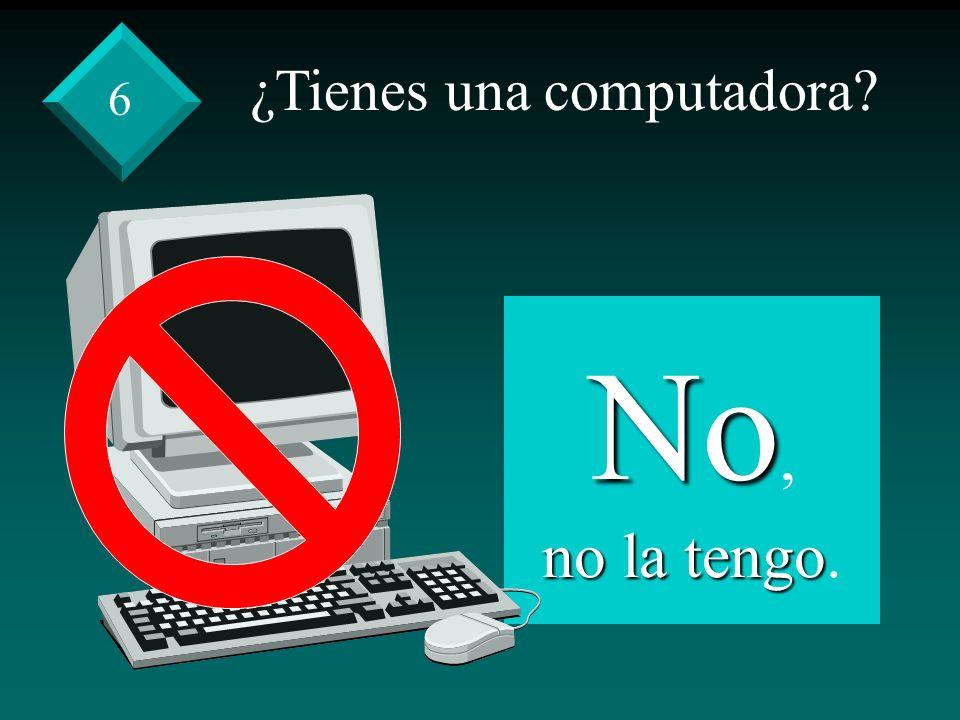 ¿Tienes una computadora? No, no la tengo no la tengo. 6