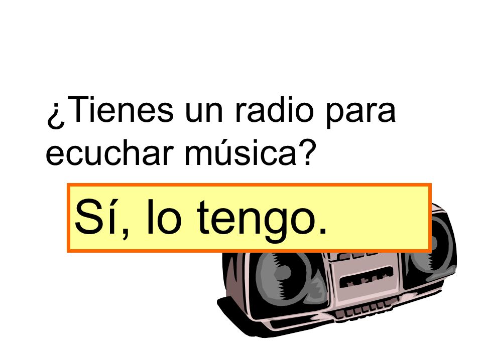 Sí, lo tengo. ¿Tienes un radio para ecuchar música?