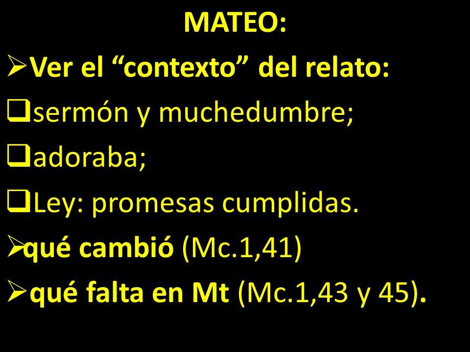 MATEO: Ver el contexto del relato: sermón y muchedumbre; adoraba; Ley: promesas cumplidas. qué cambió (Mc.1,41) qué falta en Mt (Mc.1,43 y 45).