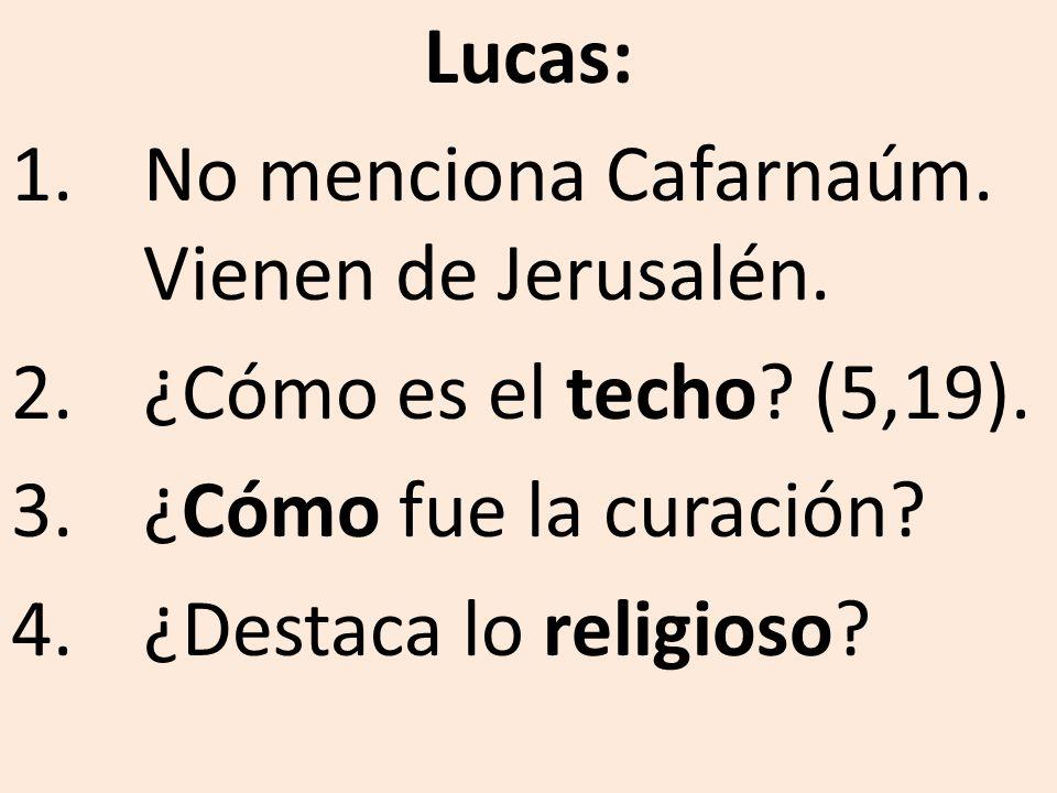 Lucas: 1.No menciona Cafarnaúm. Vienen de Jerusalén. 2.¿Cómo es el techo? (5,19). 3.¿Cómo fue la curación? 4.¿Destaca lo religioso?
