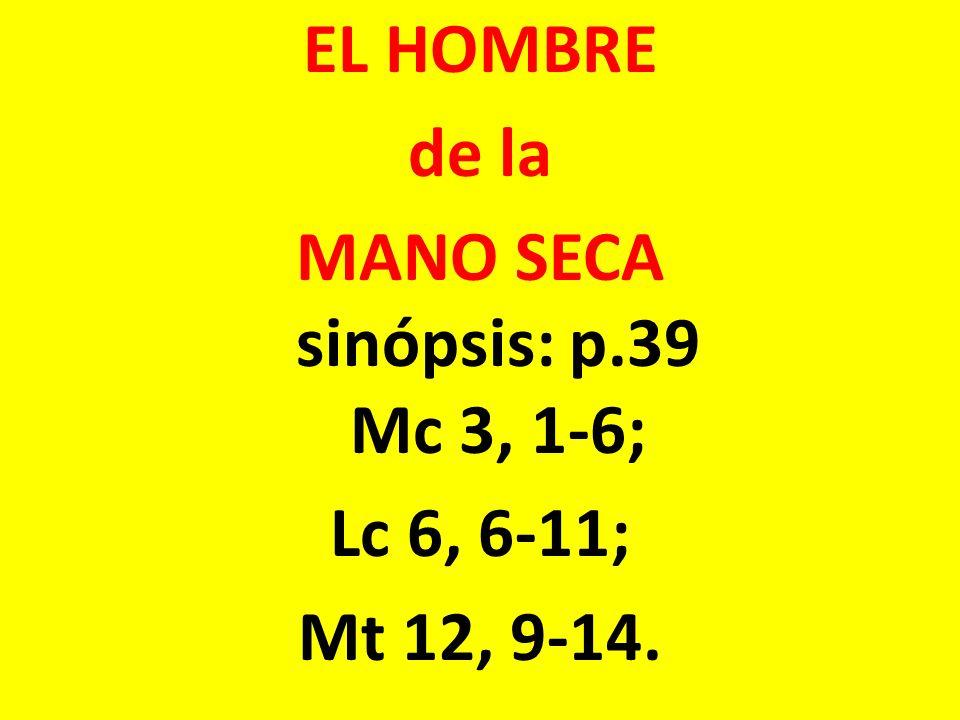 EL HOMBRE de la MANO SECA sinópsis: p.39 Mc 3, 1-6; Lc 6, 6-11; Mt 12, 9-14.