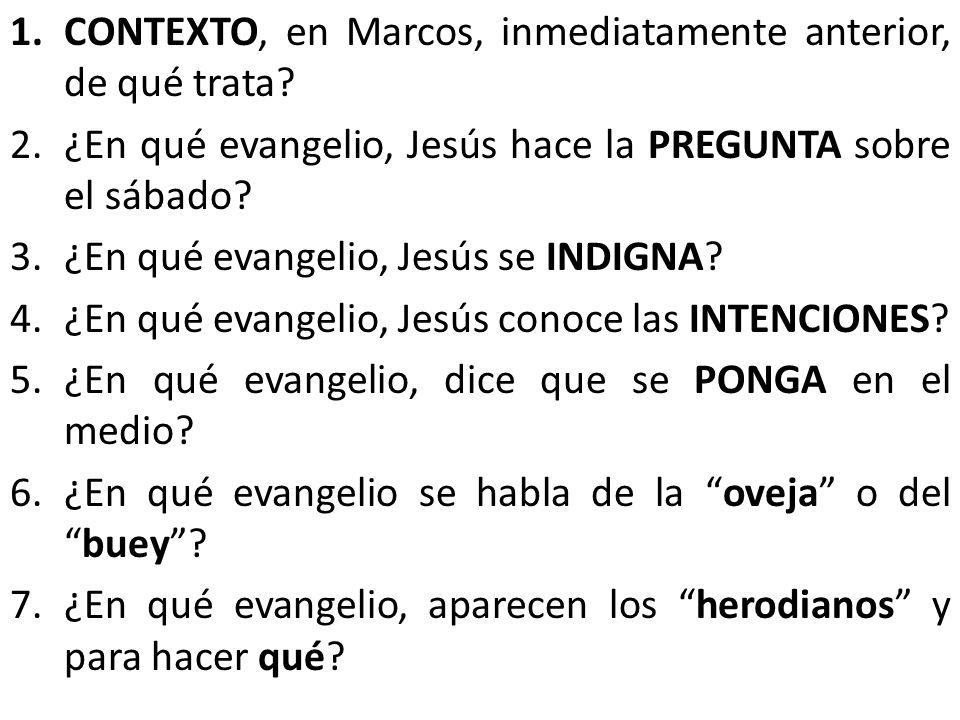 1.CONTEXTO, en Marcos, inmediatamente anterior, de qué trata? 2.¿En qué evangelio, Jesús hace la PREGUNTA sobre el sábado? 3.¿En qué evangelio, Jesús