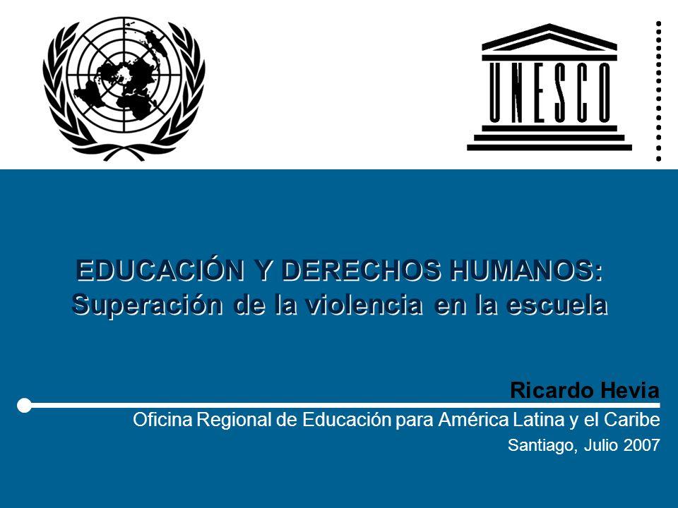 EDUCACIÓN Y DERECHOS HUMANOS: Superación de la violencia en la escuela Ricardo Hevia Oficina Regional de Educación para América Latina y el Caribe San