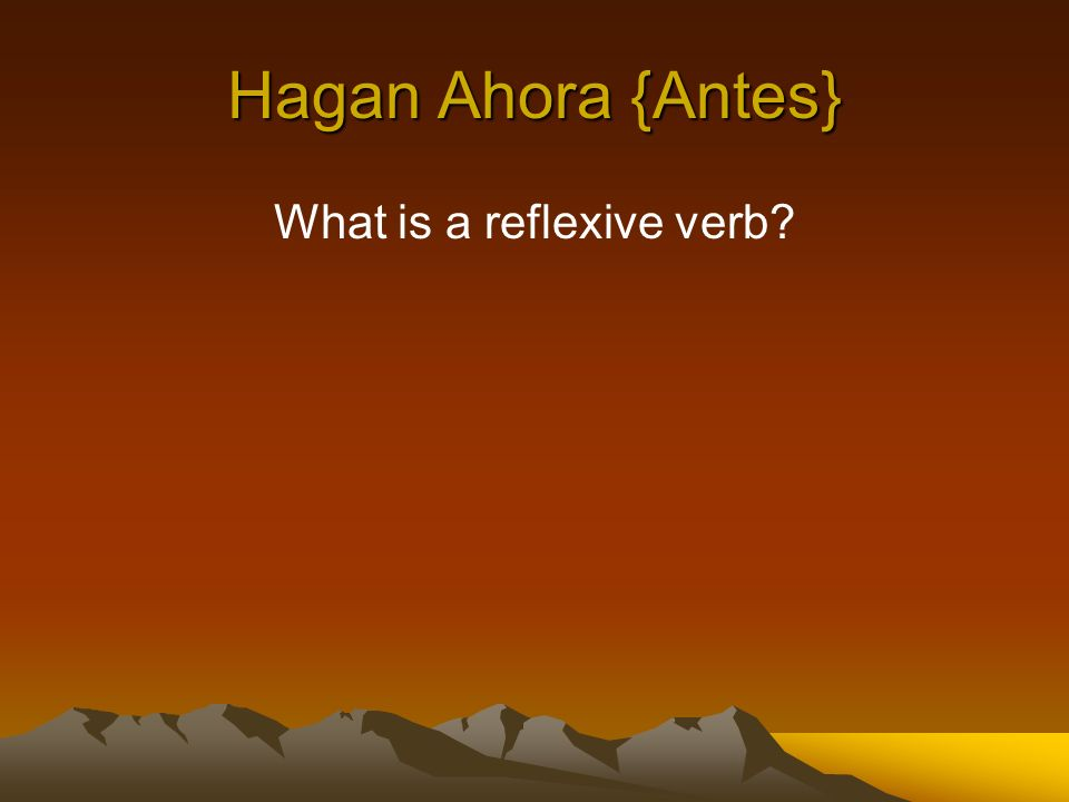 Hagan Ahora {Antes} What is a reflexive verb