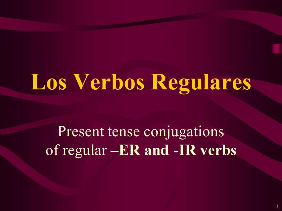 1 Present tense conjugations of regular –ER and -IR verbs Los Verbos Regulares