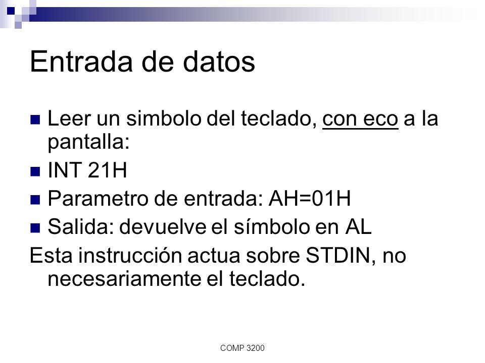 COMP 3200 Entrada de datos Leer un simbolo del teclado, sin eco: INT 21H Parametro de entrada: AH=07H o AH= 08H Salida: devuelve el símbolo en AL Si AH=7, la instrucción actua sobre STDIN, no necesariamente el teclado.