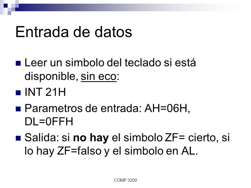 COMP 3200 Entrada de datos Leer un simbolo del teclado si está disponible, sin eco: INT 21H Parametros de entrada: AH=06H, DL=0FFH Salida: si no hay e
