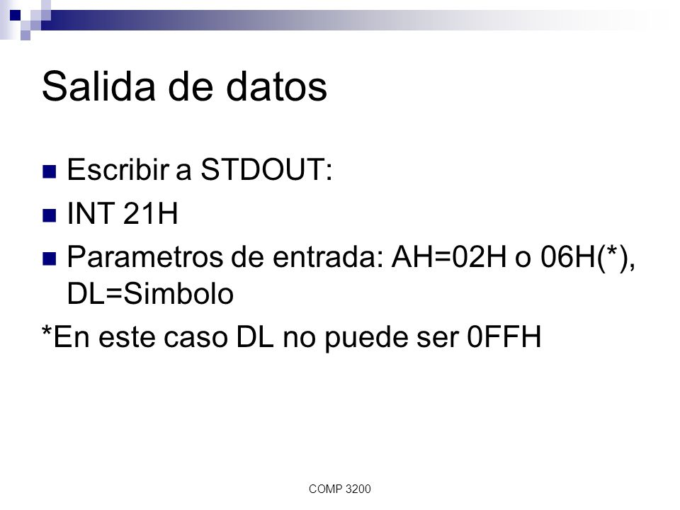 COMP 3200 Salida de datos Escribir a STDOUT: INT 21H Parametros de entrada: AH=02H o 06H(*), DL=Simbolo *En este caso DL no puede ser 0FFH