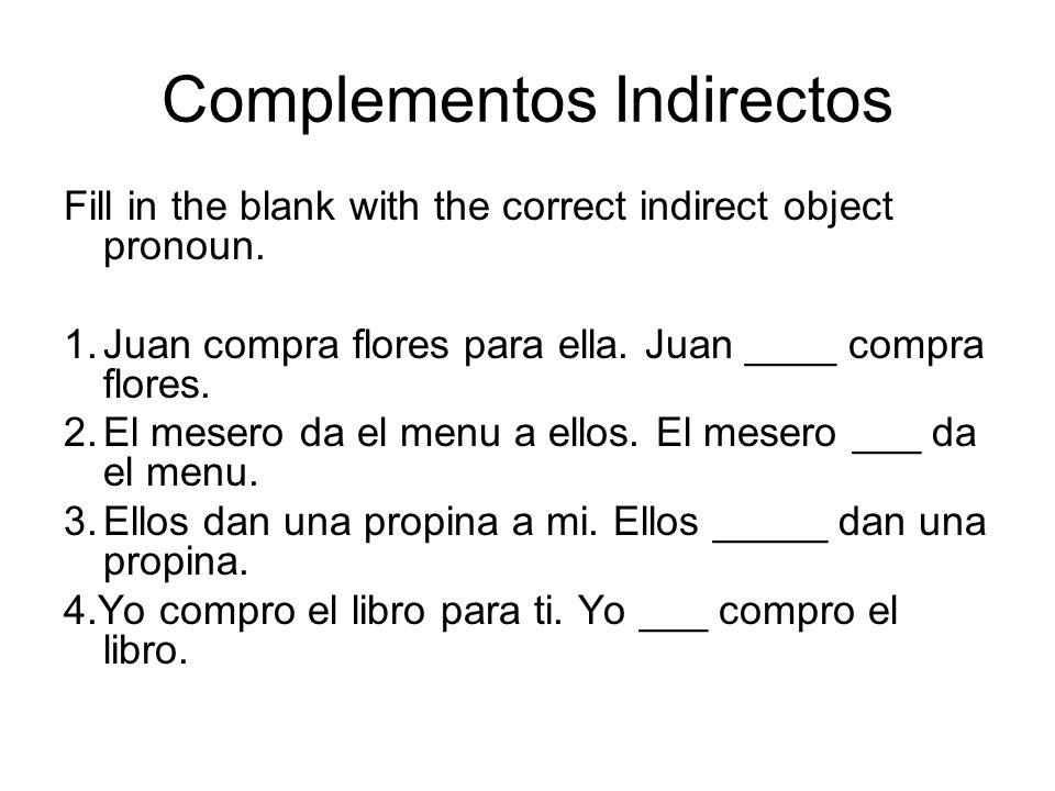 Complementos Indirectos Fill in the blank with the correct indirect object pronoun. 1.Juan compra flores para ella. Juan ____ compra flores. 2.El mese