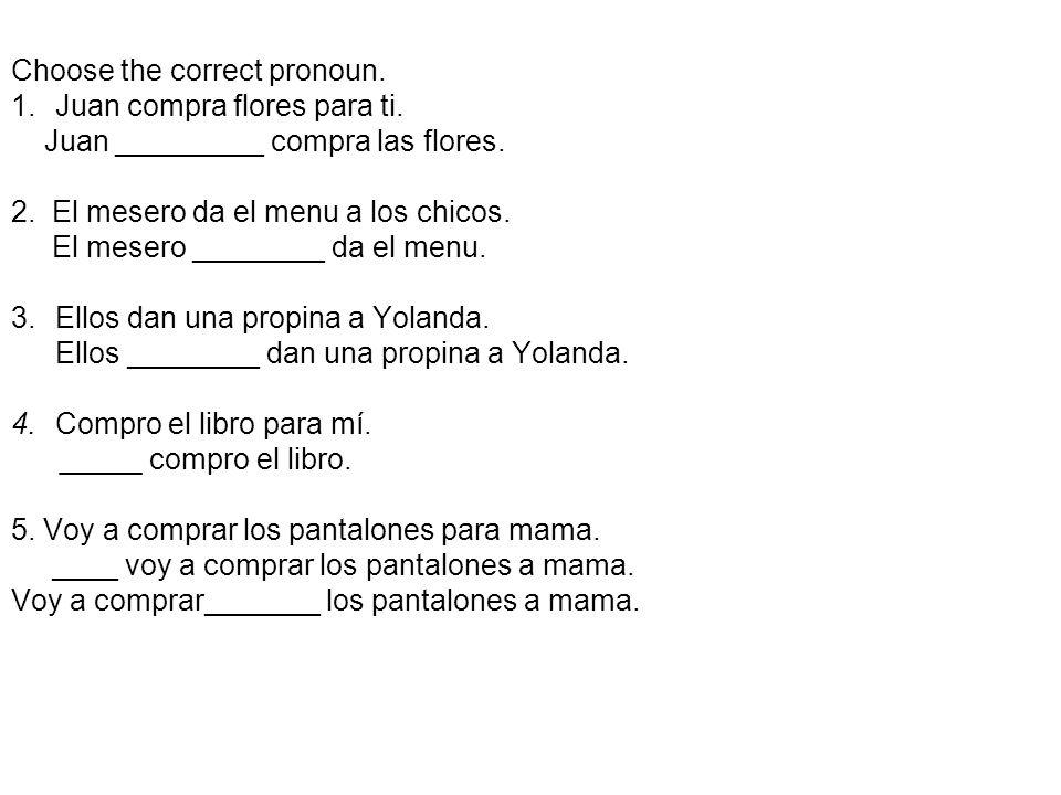 Choose the correct pronoun. 1.Juan compra flores para ti. Juan _________ compra las flores. 2. El mesero da el menu a los chicos. El mesero ________ d