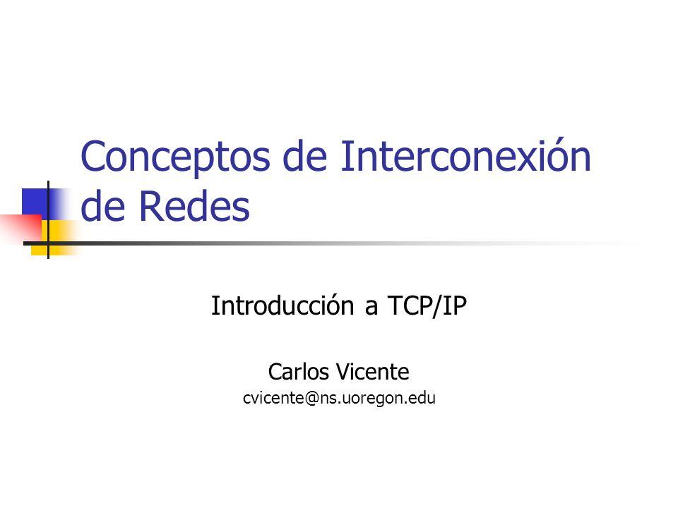 Conceptos de Interconexión de Redes Introducción a TCP/IP Carlos Vicente cvicente@ns.uoregon.edu