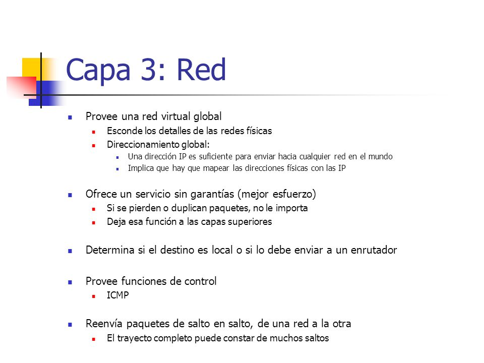 Capa 3: Red Provee una red virtual global Esconde los detalles de las redes físicas Direccionamiento global: Una dirección IP es suficiente para envia