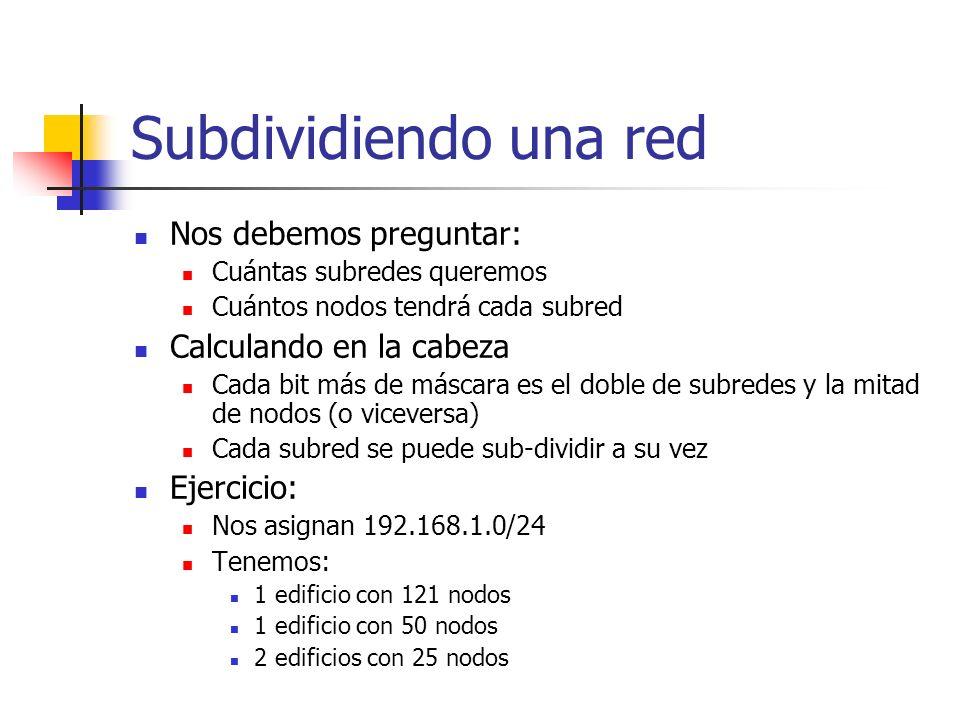 Subdividiendo una red Nos debemos preguntar: Cuántas subredes queremos Cuántos nodos tendrá cada subred Calculando en la cabeza Cada bit más de máscar