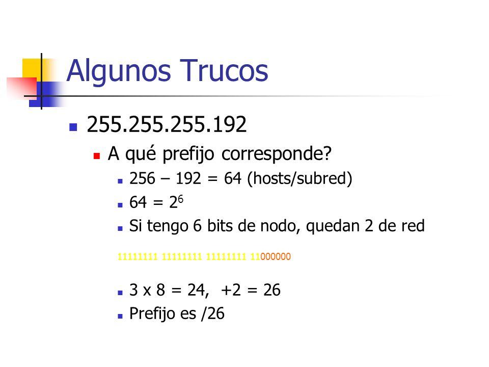 Algunos Trucos 255.255.255.192 A qué prefijo corresponde? 256 – 192 = 64 (hosts/subred) 64 = 2 6 Si tengo 6 bits de nodo, quedan 2 de red 11111111 111