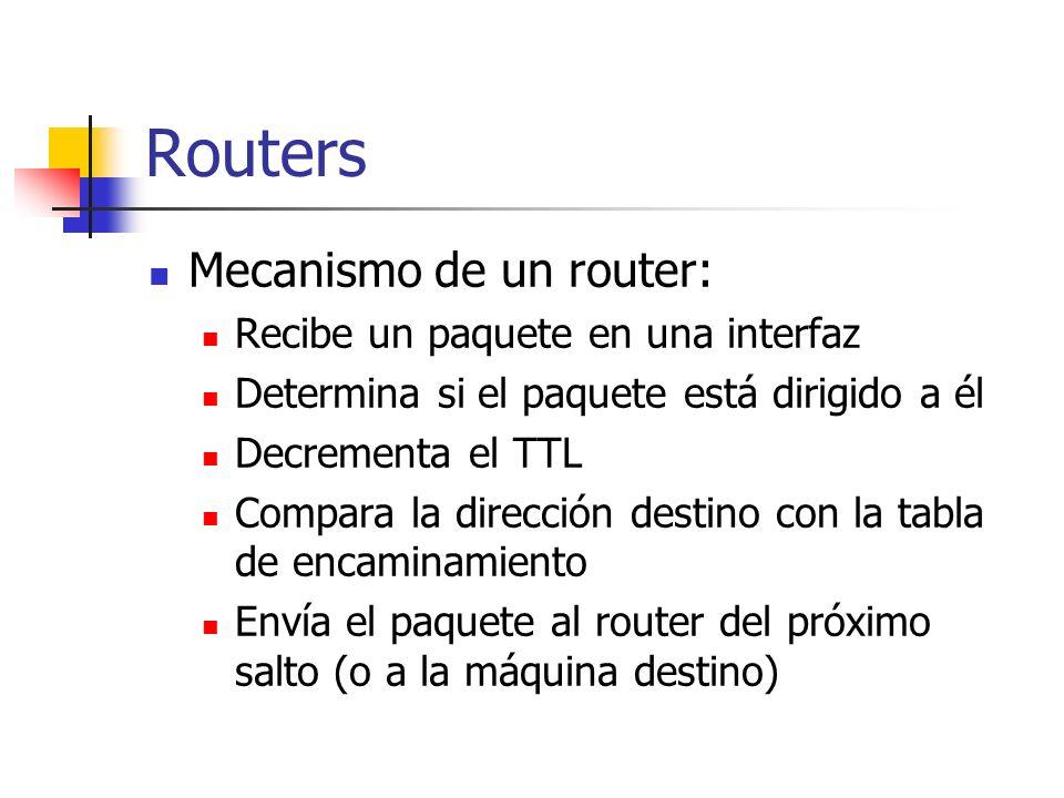 Routers Mecanismo de un router: Recibe un paquete en una interfaz Determina si el paquete está dirigido a él Decrementa el TTL Compara la dirección de