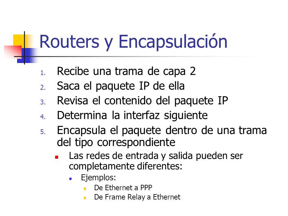 Routers y Encapsulación 1. Recibe una trama de capa 2 2. Saca el paquete IP de ella 3. Revisa el contenido del paquete IP 4. Determina la interfaz sig