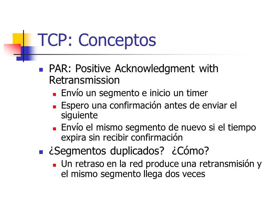TCP: Conceptos PAR: Positive Acknowledgment with Retransmission Envío un segmento e inicio un timer Espero una confirmación antes de enviar el siguien
