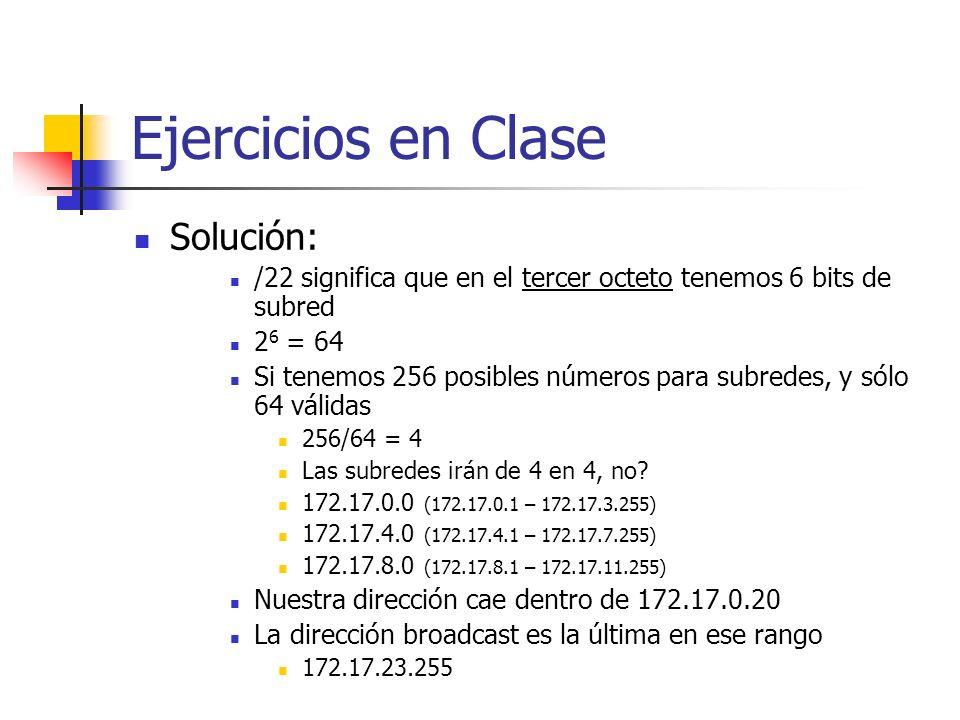 Ejercicios en Clase Solución: /22 significa que en el tercer octeto tenemos 6 bits de subred 2 6 = 64 Si tenemos 256 posibles números para subredes, y