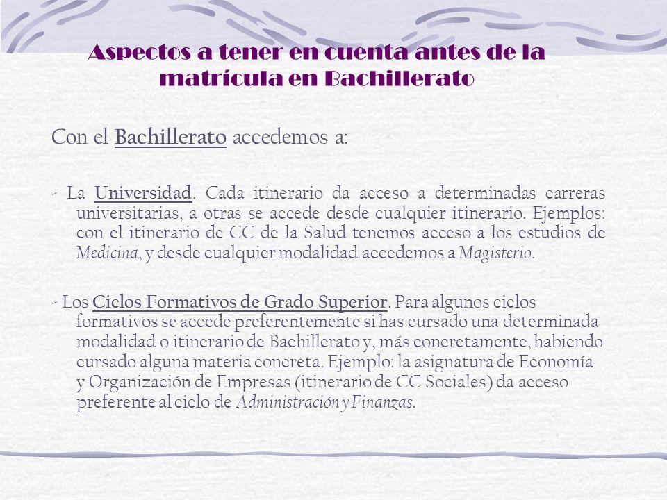 Aspectos a tener en cuenta antes de la matrícula en Bachillerato Con el Bachillerato accedemos a: - La Universidad. Cada itinerario da acceso a determ