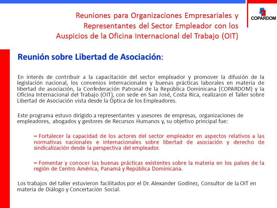Reuniones para Organizaciones Empresariales y Representantes del Sector Empleador con los Auspicios de la Oficina Internacional del Trabajo (OIT) Reunión sobre Libertad de Asociación: En interés de contribuir a la capacitación del sector empleador y promover la difusión de la legislación nacional, los convenios internacionales y buenas prácticas laborales en materia de libertad de asociación, la Confederación Patronal de la República Dominicana (COPARDOM) y la Oficina Internacional del Trabajo (OIT), con sede en San José, Costa Rica, realizaron el Taller sobre Libertad de Asociación vista desde la Óptica de los Empleadores.