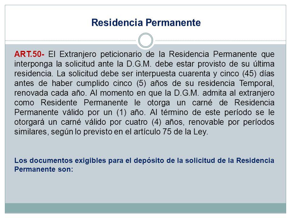 ART.50- El Extranjero peticionario de la Residencia Permanente que interponga la solicitud ante la D.G.M. debe estar provisto de su última residencia.