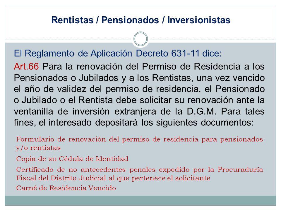 El Reglamento de Aplicación Decreto 631-11 dice: Art.66 Para la renovación del Permiso de Residencia a los Pensionados o Jubilados y a los Rentistas,