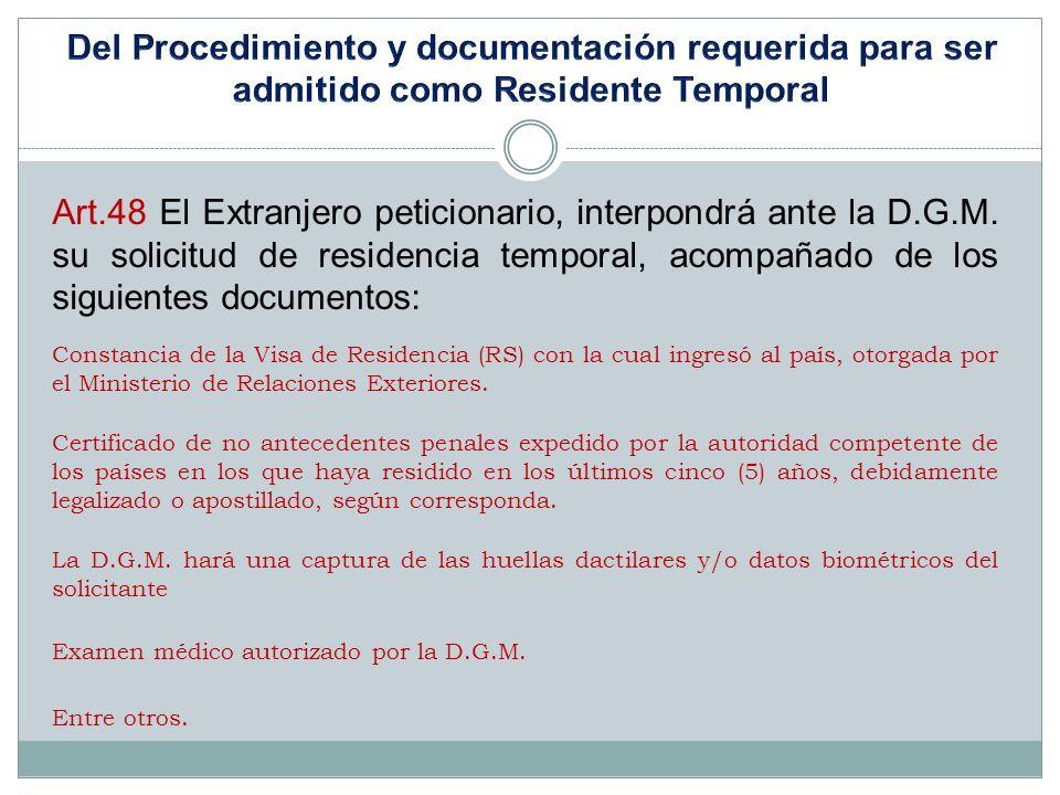 Art.48 El Extranjero peticionario, interpondrá ante la D.G.M. su solicitud de residencia temporal, acompañado de los siguientes documentos: Constancia