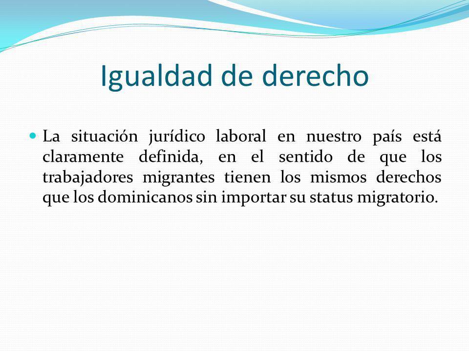 Igualdad de derecho La situación jurídico laboral en nuestro país está claramente definida, en el sentido de que los trabajadores migrantes tienen los
