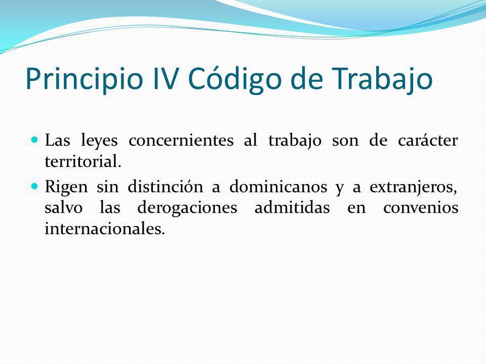 Principio IV Código de Trabajo Las leyes concernientes al trabajo son de carácter territorial. Rigen sin distinción a dominicanos y a extranjeros, sal
