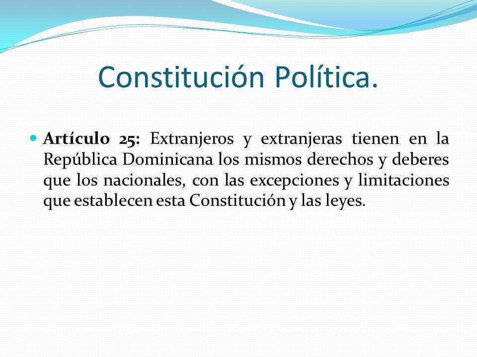 Constitución Política. Artículo 25: Extranjeros y extranjeras tienen en la República Dominicana los mismos derechos y deberes que los nacionales, con