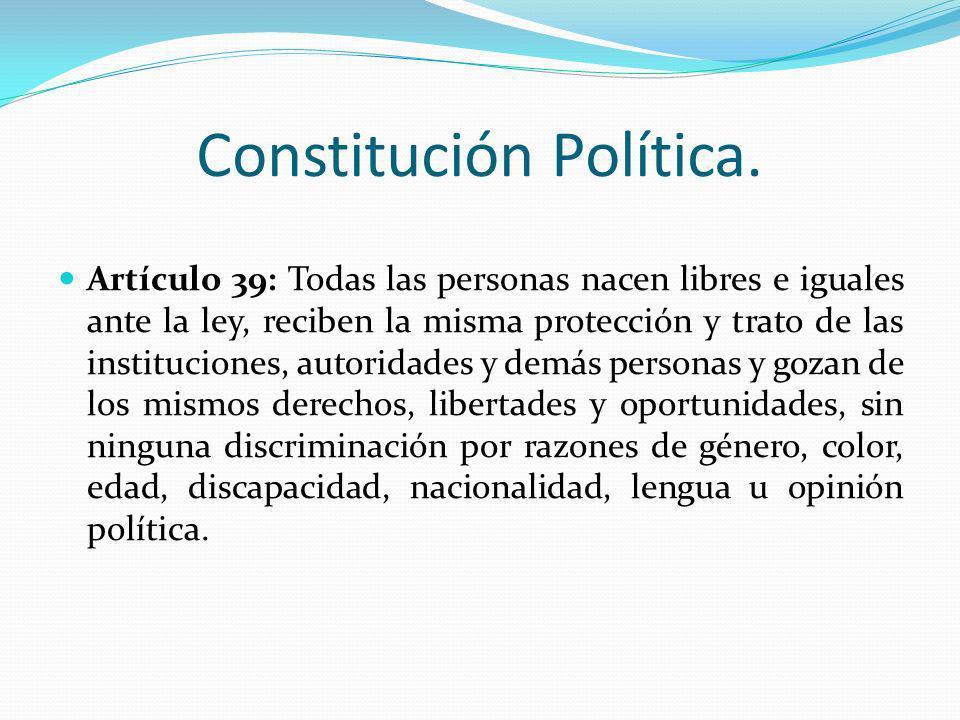Constitución Política. Artículo 39: Todas las personas nacen libres e iguales ante la ley, reciben la misma protección y trato de las instituciones, a