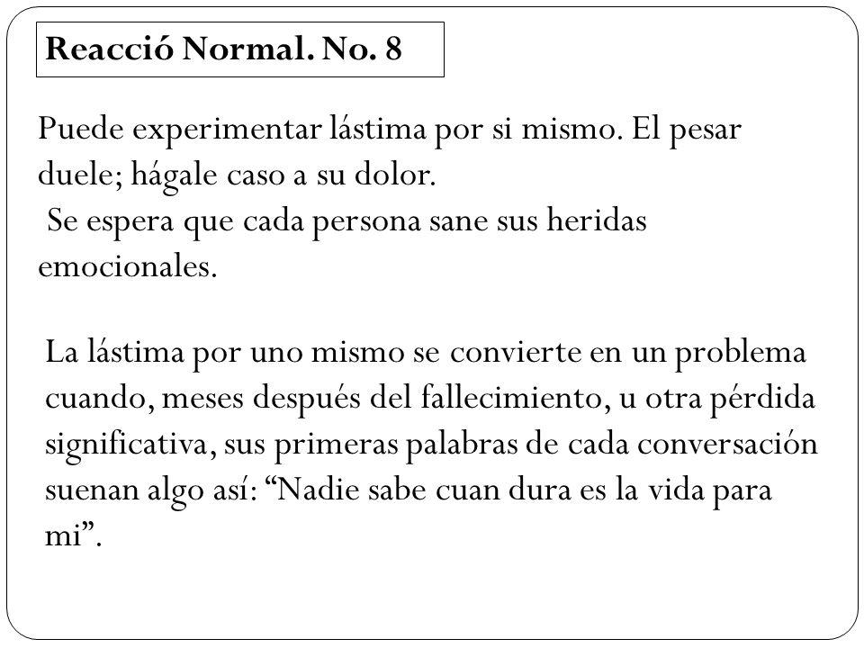 Reacció Normal. No. 8 Puede experimentar lástima por si mismo. El pesar duele; hágale caso a su dolor. Se espera que cada persona sane sus heridas emo