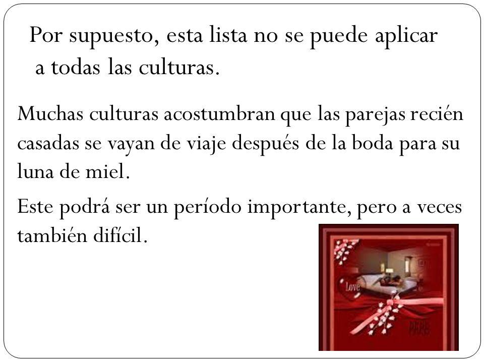 Por supuesto, esta lista no se puede aplicar a todas las culturas. Muchas culturas acostumbran que las parejas recién casadas se vayan de viaje despué