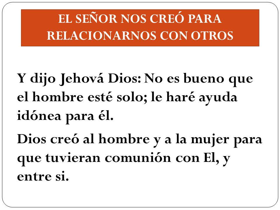 EL SEÑOR NOS CREÓ PARA RELACIONARNOS CON OTROS Y dijo Jehová Dios: No es bueno que el hombre esté solo; le haré ayuda idónea para él. Dios creó al hom