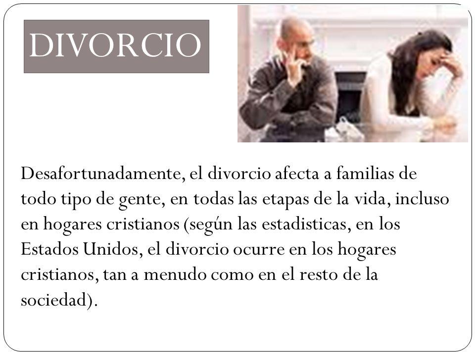 DIVORCIO Desafortunadamente, el divorcio afecta a familias de todo tipo de gente, en todas las etapas de la vida, incluso en hogares cristianos (según