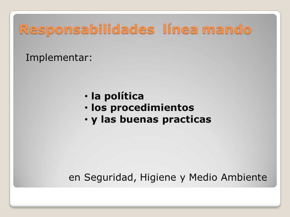 Responsabilidades línea mando la política los procedimientos y las buenas practicas Implementar: en Seguridad, Higiene y Medio Ambiente