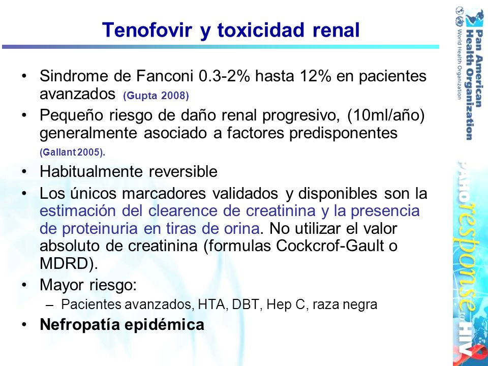 Tenofovir y toxicidad renal Sindrome de Fanconi 0.3-2% hasta 12% en pacientes avanzados (Gupta 2008) Pequeño riesgo de daño renal progresivo, (10ml/añ