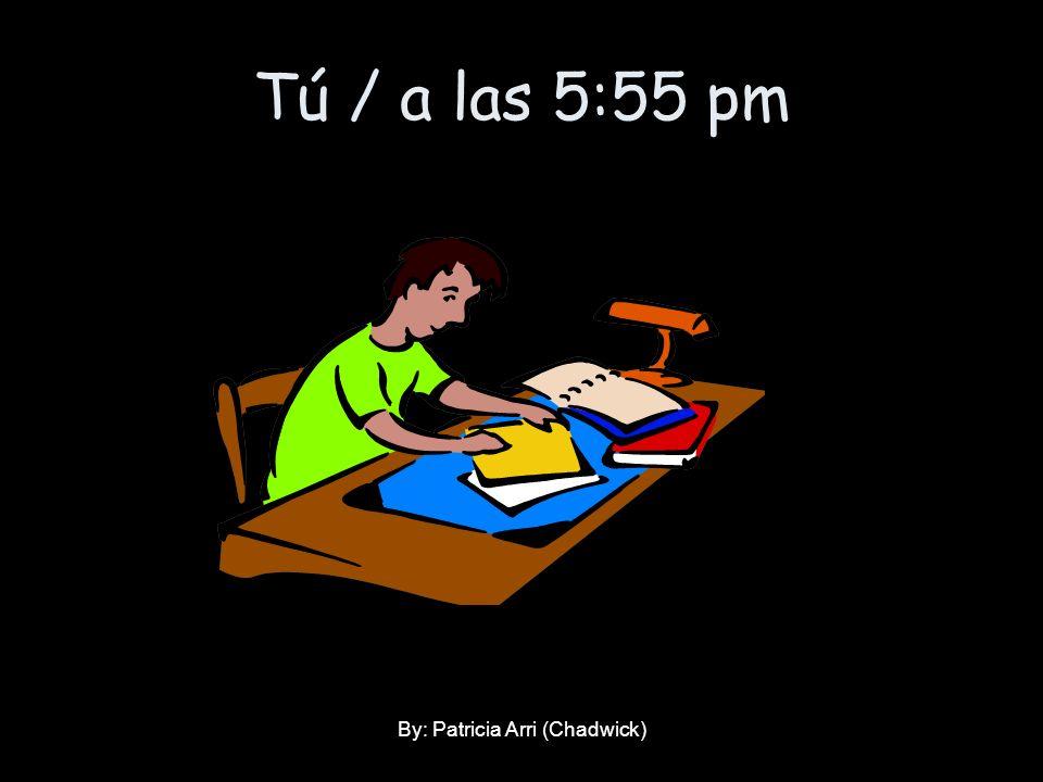 Tú / a las 5:55 pm By: Patricia Arri (Chadwick)