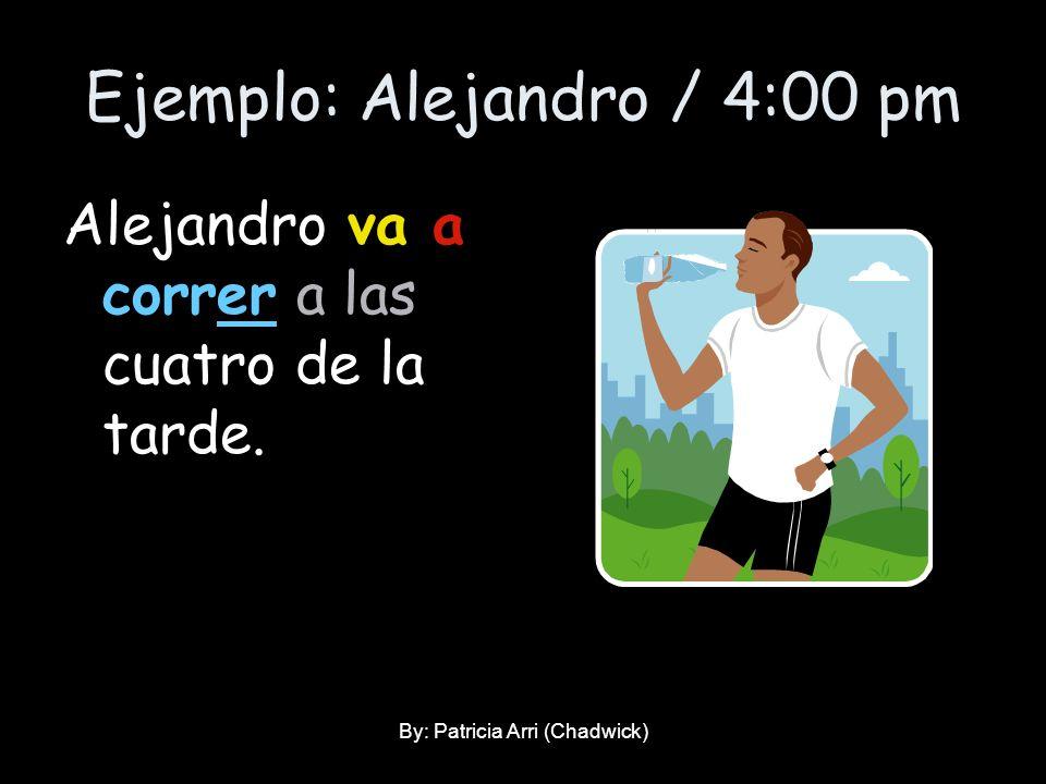 Ejemplo: Alejandro / 4:00 pm Alejandro va a correr a las cuatro de la tarde. By: Patricia Arri (Chadwick)