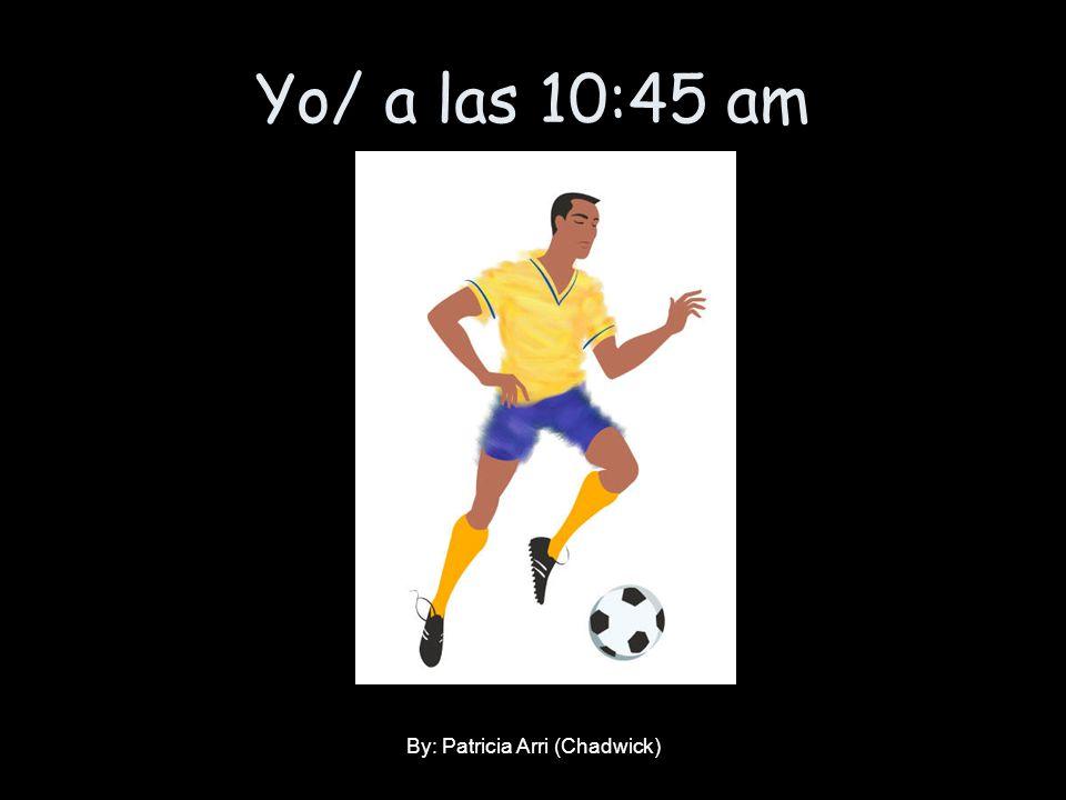 Yo/ a las 10:45 am By: Patricia Arri (Chadwick)