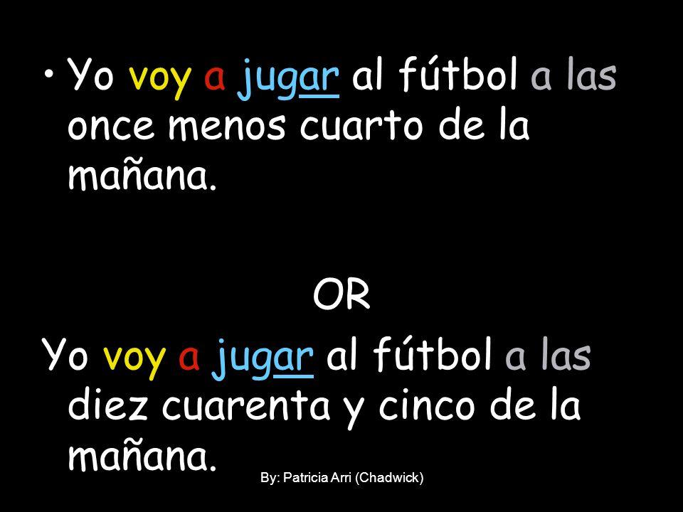 Yo voy a jugar al fútbol a las once menos cuarto de la mañana. OR Yo voy a jugar al fútbol a las diez cuarenta y cinco de la mañana. By: Patricia Arri