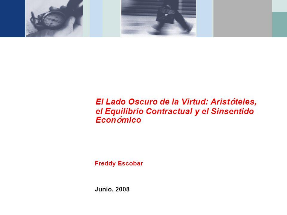 El Lado Oscuro de la Virtud: Arist ó teles, el Equilibrio Contractual y el Sinsentido Econ ó mico Freddy Escobar Junio, 2008