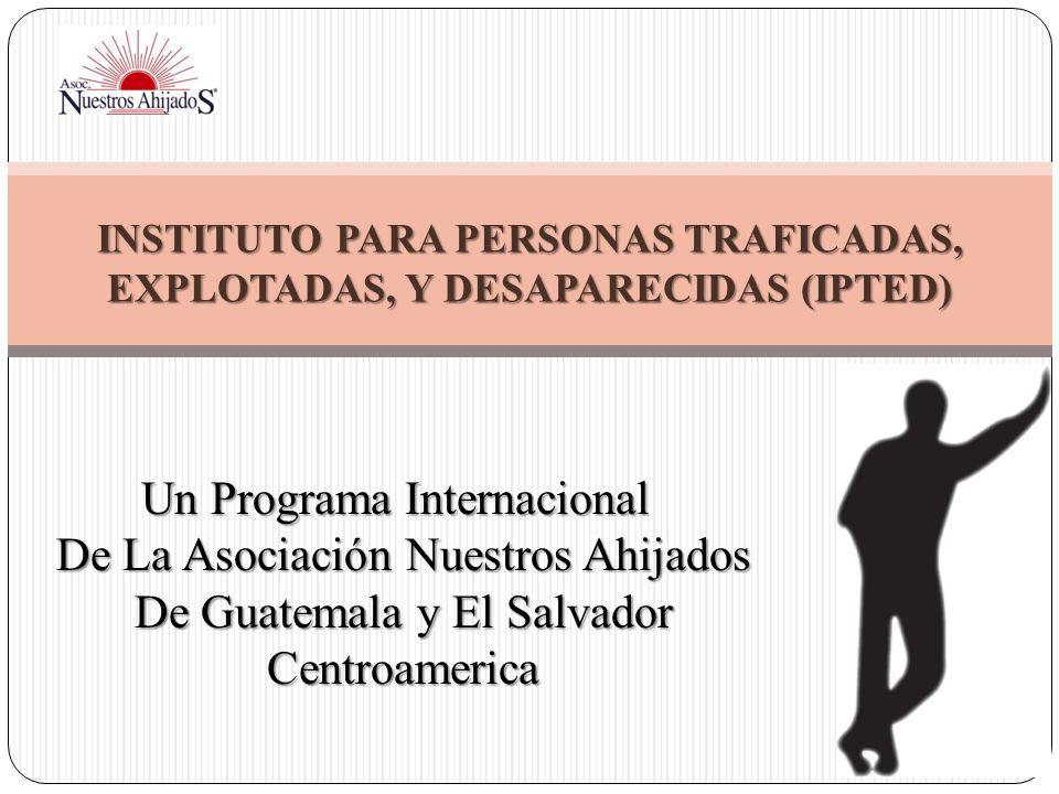 INSTITUTO PARA PERSONAS TRAFICADAS, EXPLOTADAS, Y DESAPARECIDAS (IPTED) Un Programa Internacional De La Asociación Nuestros Ahijados De Guatemala y El