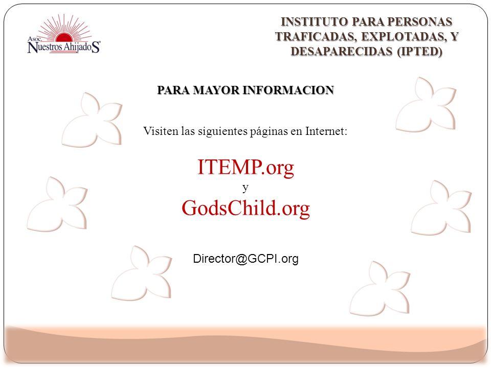 Visiten las siguientes páginas en Internet: ITEMP.org y GodsChild.org PARA MAYOR INFORMACION INSTITUTO PARA PERSONAS TRAFICADAS, EXPLOTADAS, Y DESAPAR