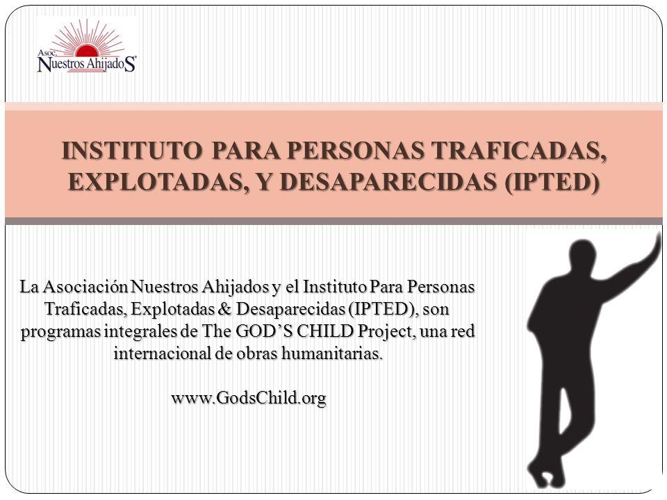 INSTITUTO PARA PERSONAS TRAFICADAS, EXPLOTADAS, Y DESAPARECIDAS (IPTED) La Asociación Nuestros Ahijados y el Instituto Para Personas Traficadas, Explo