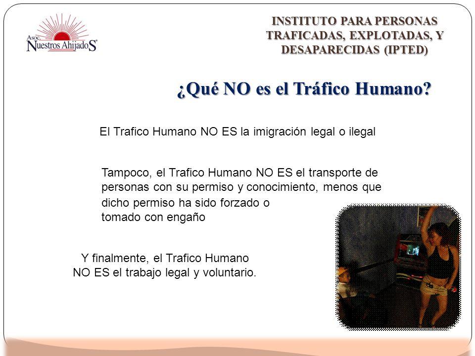 ¿Qué NO es el Tráfico Humano? El Trafico Humano NO ES la imigración legal o ilegal Y finalmente, el Trafico Humano NO ES el trabajo legal y voluntario