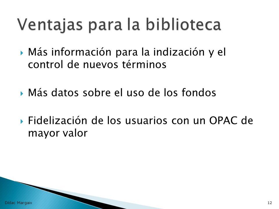 Más información para la indización y el control de nuevos términos Más datos sobre el uso de los fondos Fidelización de los usuarios con un OPAC de mayor valor Dídac Margaix12